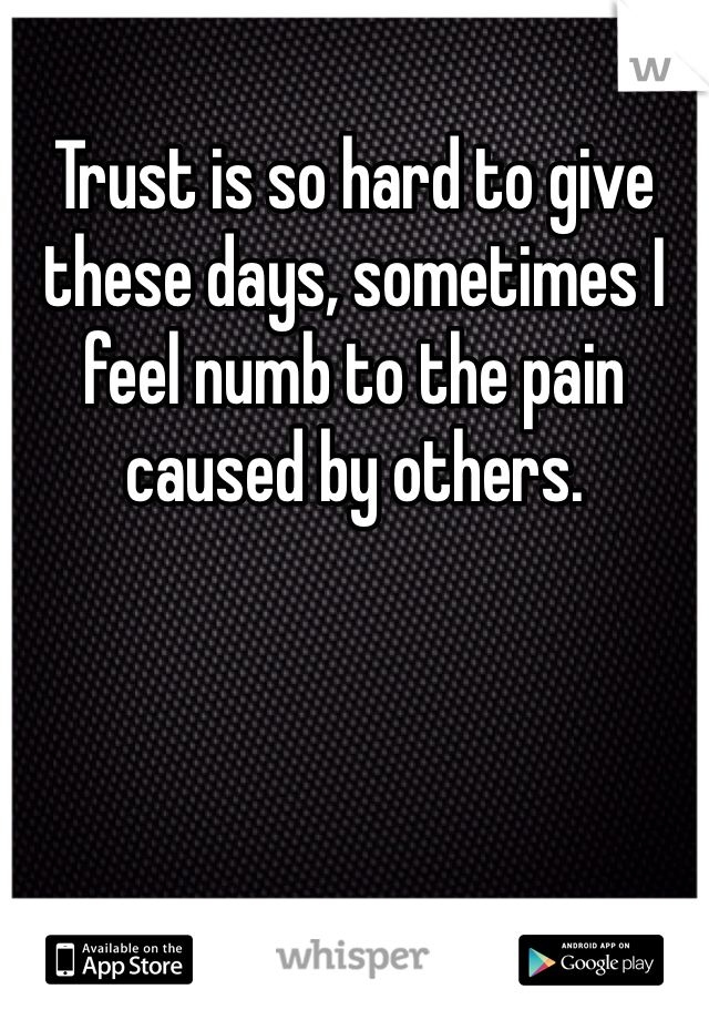 Trust is so hard to give these days, sometimes I feel numb to the pain caused by others.