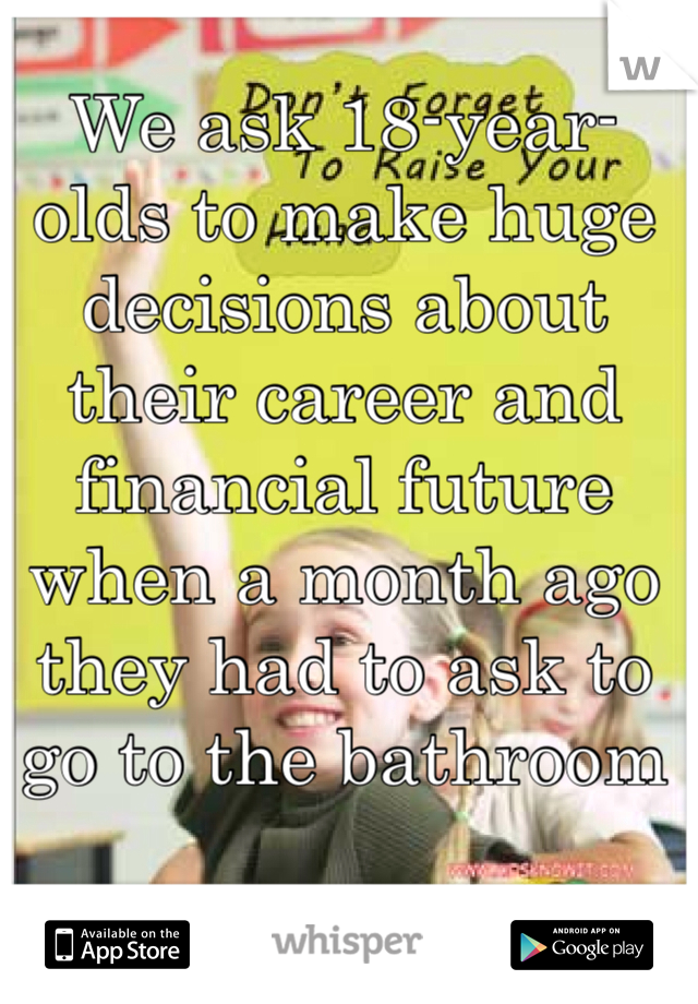 We ask 18-year-olds to make huge decisions about their career and financial future when a month ago they had to ask to go to the bathroom