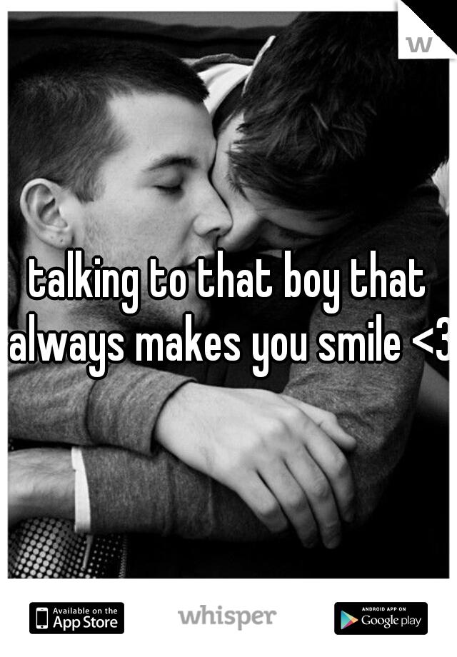 talking to that boy that always makes you smile <3