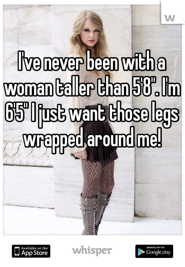 """I've never been with a woman taller than 5'8"""". I'm 6'5"""" I just want those legs wrapped around me!"""