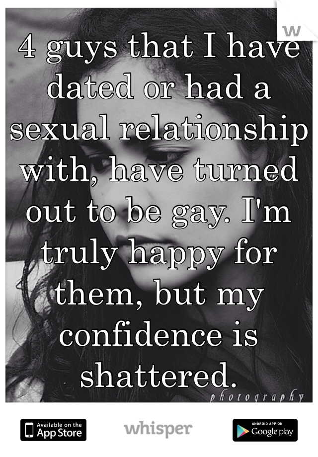 4 guys that I have dated or had a sexual relationship with, have turned out to be gay. I'm truly happy for them, but my confidence is shattered.