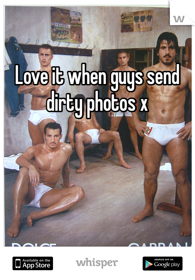 Love it when guys send dirty photos x