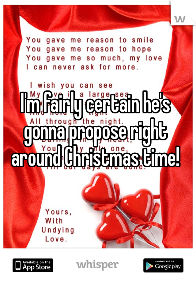 I'm fairly certain he's gonna propose right around Christmas time!