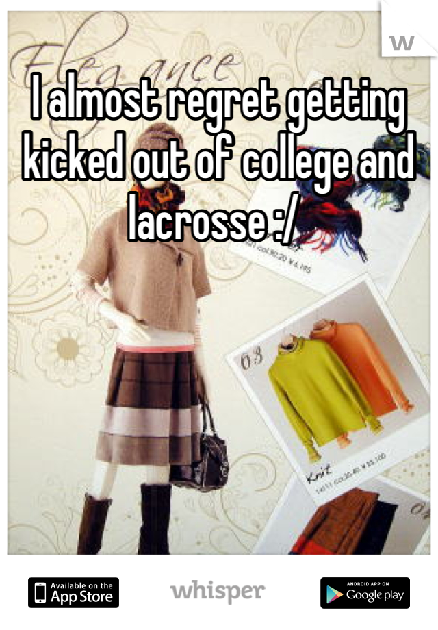 I almost regret getting kicked out of college and lacrosse :/