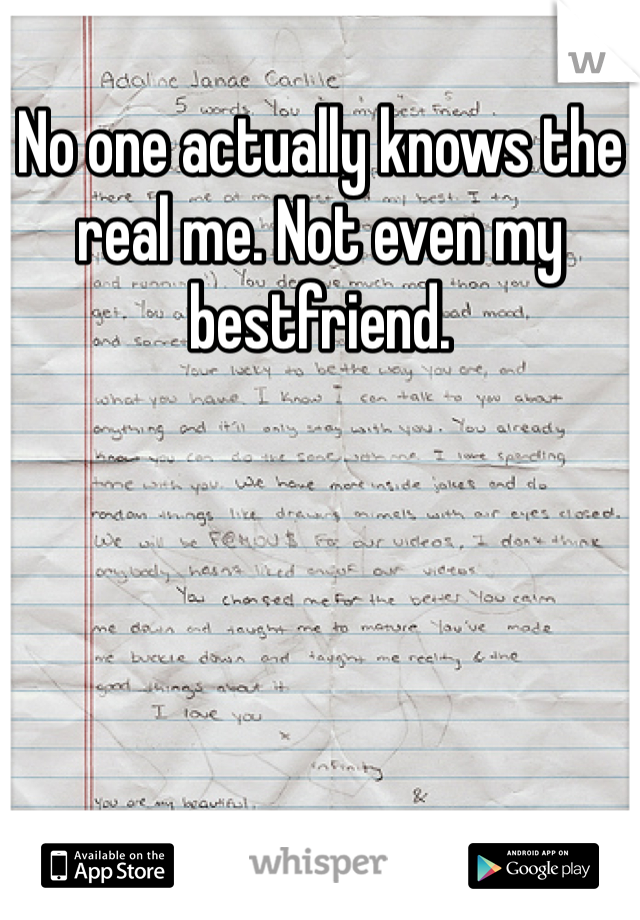 No one actually knows the real me. Not even my bestfriend.