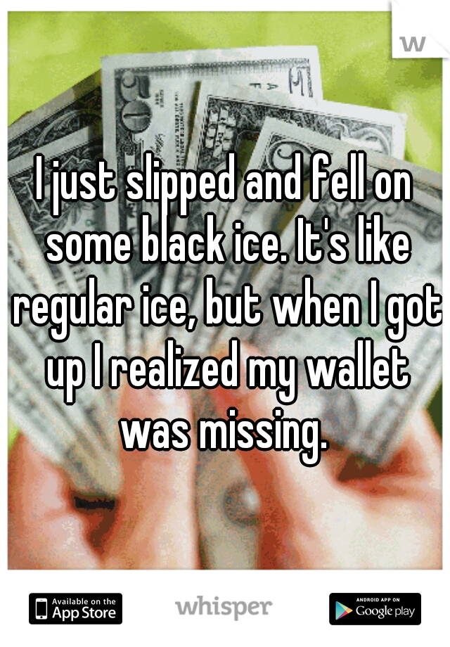 I just slipped and fell on some black ice. It's like regular ice, but when I got up I realized my wallet was missing.