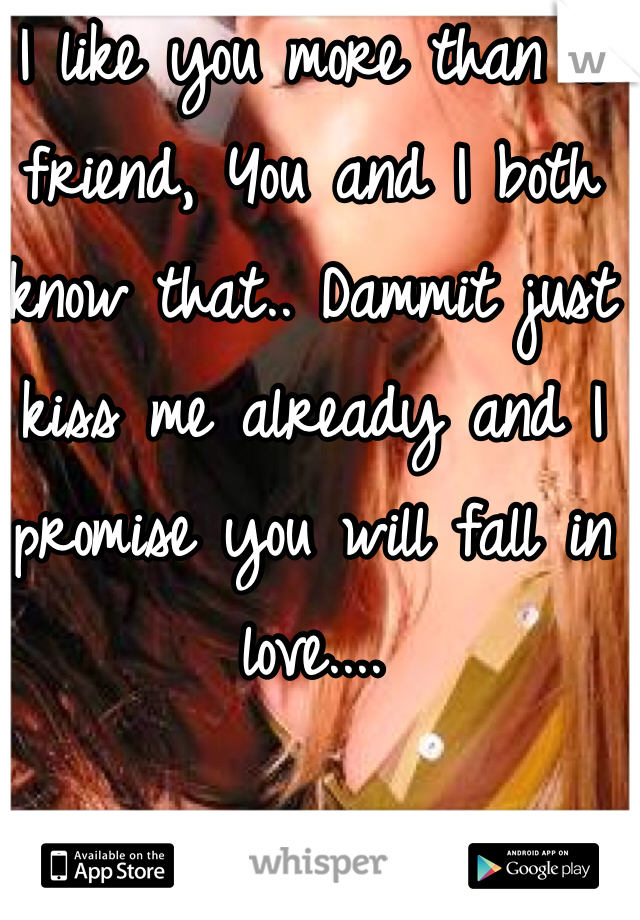 I like you more than a friend, You and I both know that.. Dammit just kiss me already and I promise you will fall in love....