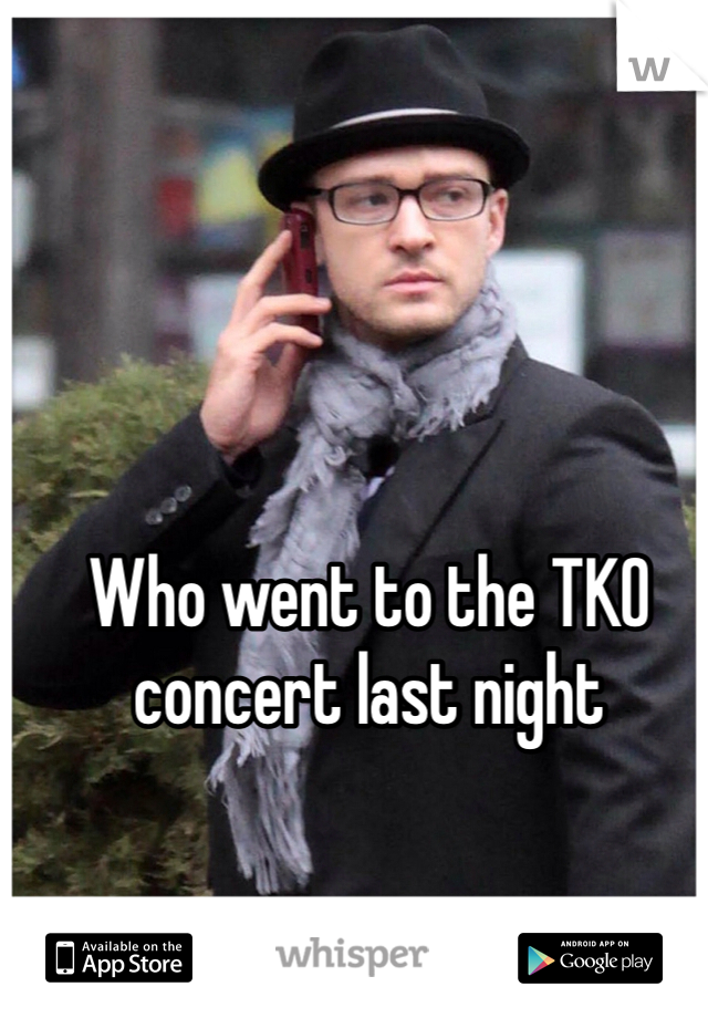 Who went to the TKO concert last night