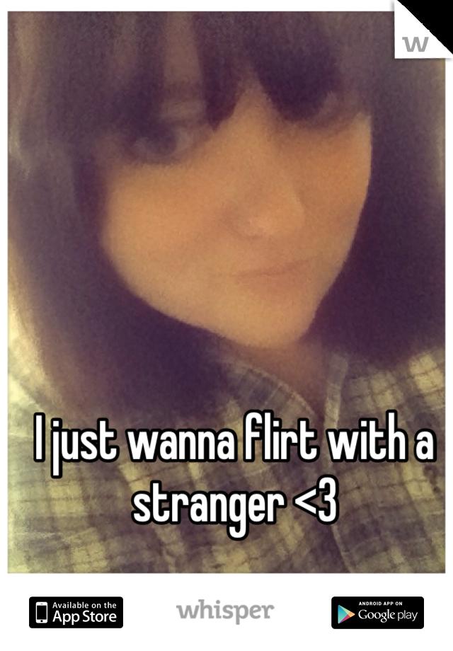 I just wanna flirt with a stranger <3