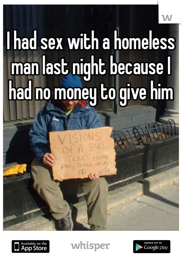 I had sex with a homeless man last night because I had no money to give him