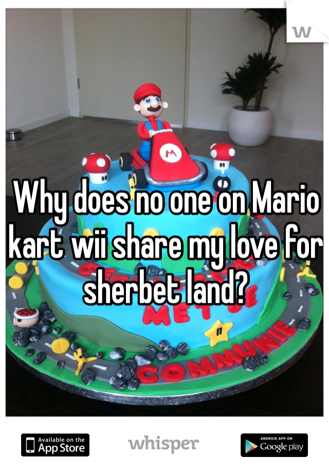 Why does no one on Mario kart wii share my love for sherbet land?