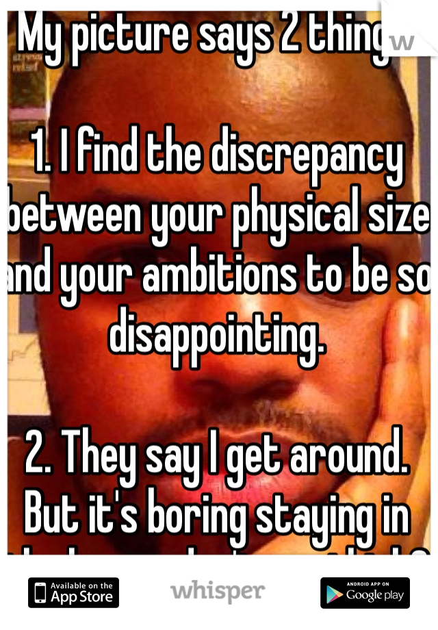 My picture says 2 things.  1. I find the discrepancy between your physical size and your ambitions to be so disappointing.  2. They say I get around. But it's boring staying in the house, don't you think?