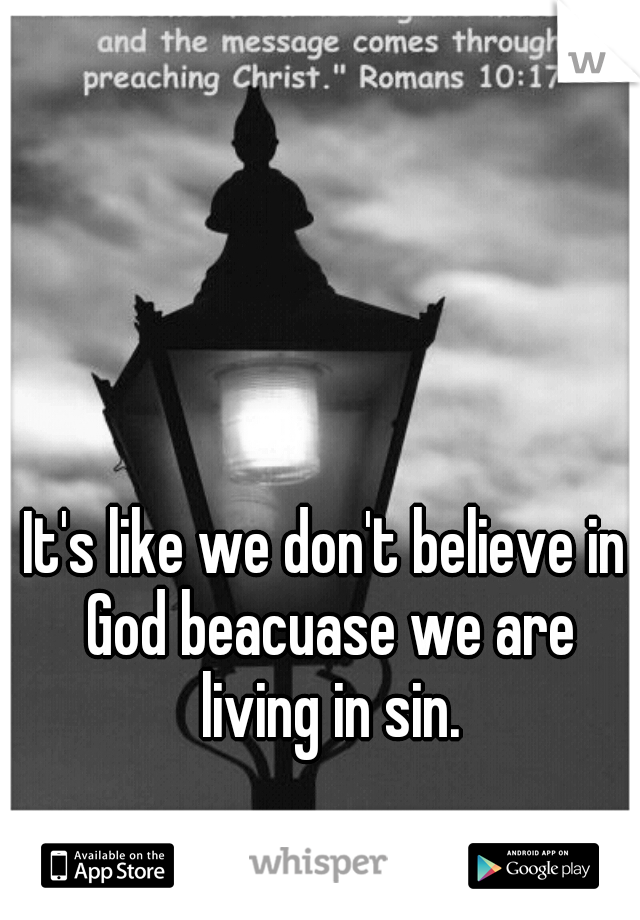It's like we don't believe in God beacuase we are living in sin.