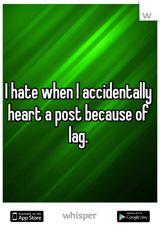 I hate when I accidentally heart a post because of lag.