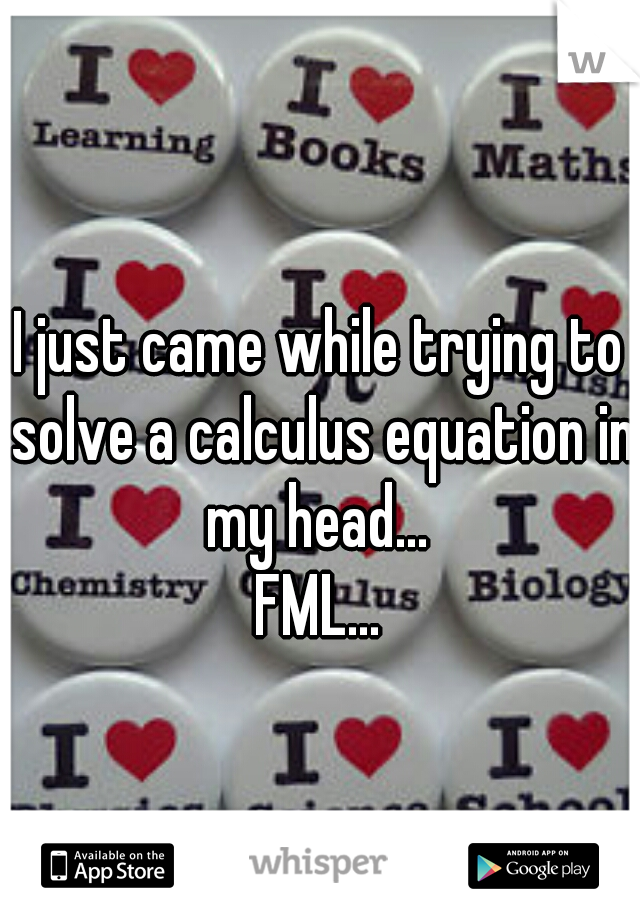 I just came while trying to solve a calculus equation in my head...  FML...