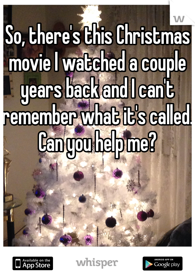So, there's this Christmas movie I watched a couple years back and I can't remember what it's called. Can you help me?