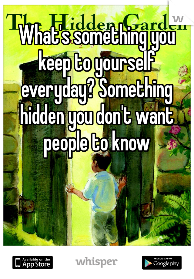 What's something you keep to yourself everyday? Something hidden you don't want people to know