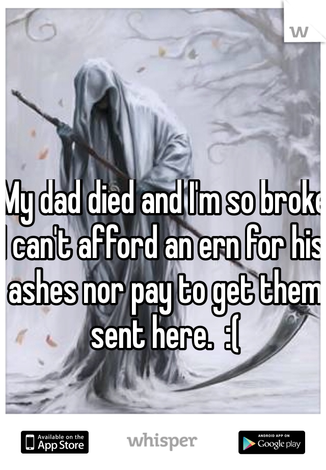 My dad died and I'm so broke I can't afford an ern for his ashes nor pay to get them sent here.  :(