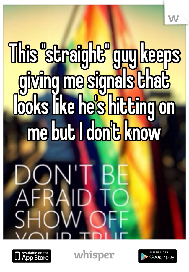 """This """"straight"""" guy keeps giving me signals that looks like he's hitting on me but I don't know"""