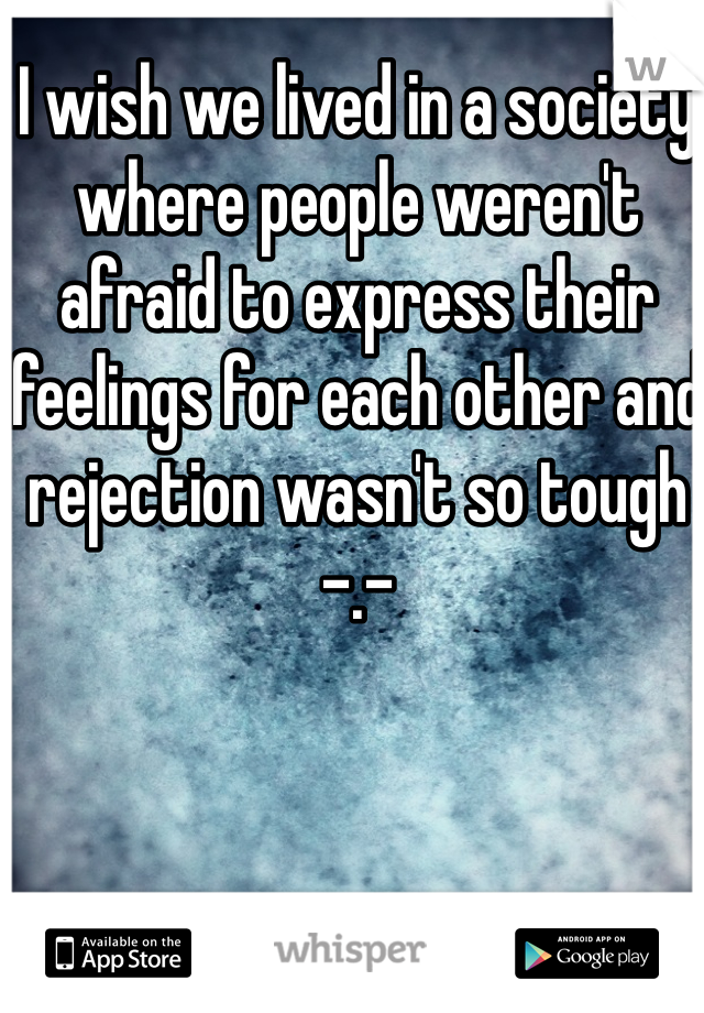 I wish we lived in a society where people weren't afraid to express their feelings for each other and rejection wasn't so tough -.-