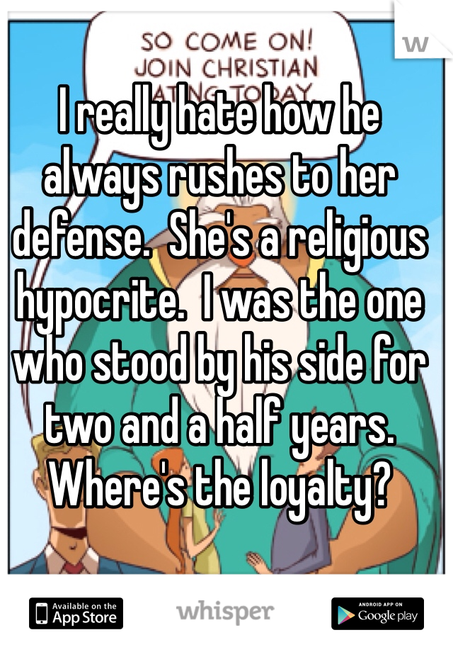 I really hate how he always rushes to her defense.  She's a religious hypocrite.  I was the one who stood by his side for two and a half years.  Where's the loyalty?