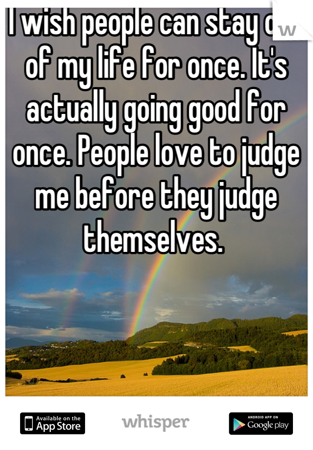 I wish people can stay out of my life for once. It's actually going good for once. People love to judge me before they judge themselves.