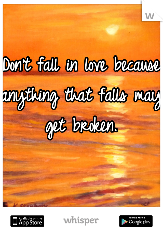 Don't fall in love because anything that falls may get broken.