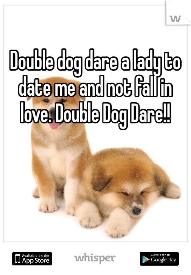 Double dog dare a lady to date me and not fall in love. Double Dog Dare!!