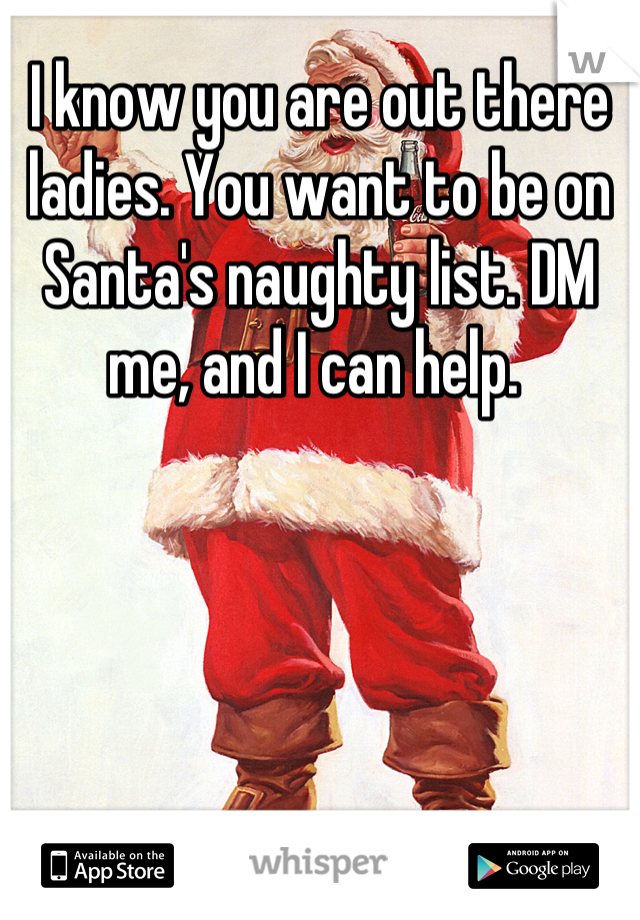 I know you are out there ladies. You want to be on Santa's naughty list. DM me, and I can help.