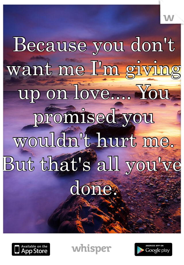 Because you don't want me I'm giving up on love.... You promised you wouldn't hurt me. But that's all you've done.