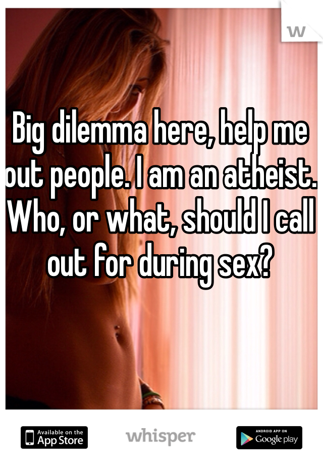 Big dilemma here, help me out people. I am an atheist. Who, or what, should I call out for during sex?