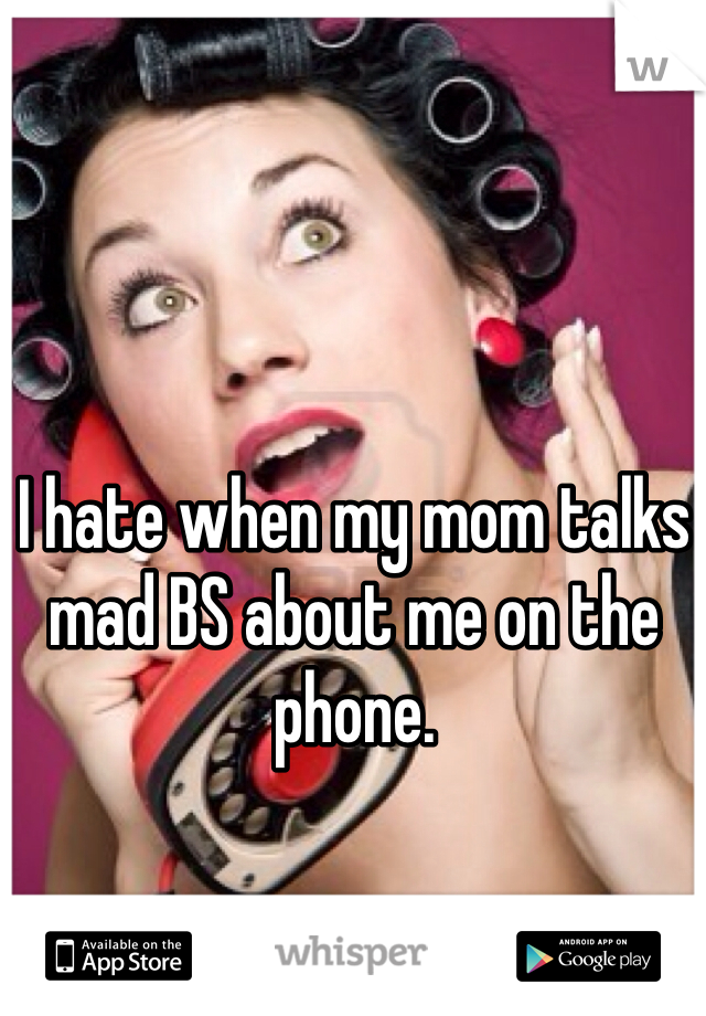 I hate when my mom talks mad BS about me on the phone.