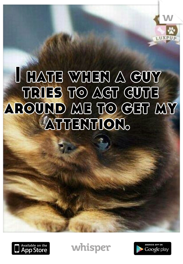 I hate when a guy tries to act cute around me to get my attention.