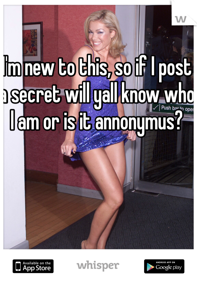 I'm new to this, so if I post a secret will yall know who I am or is it annonymus?