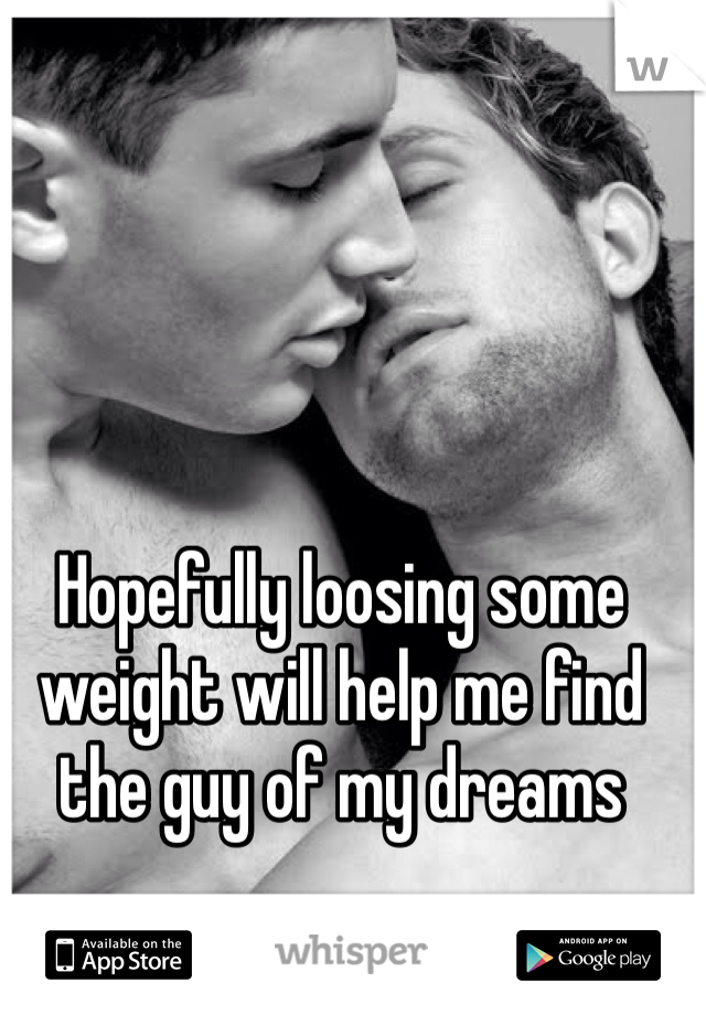 Hopefully loosing some weight will help me find the guy of my dreams
