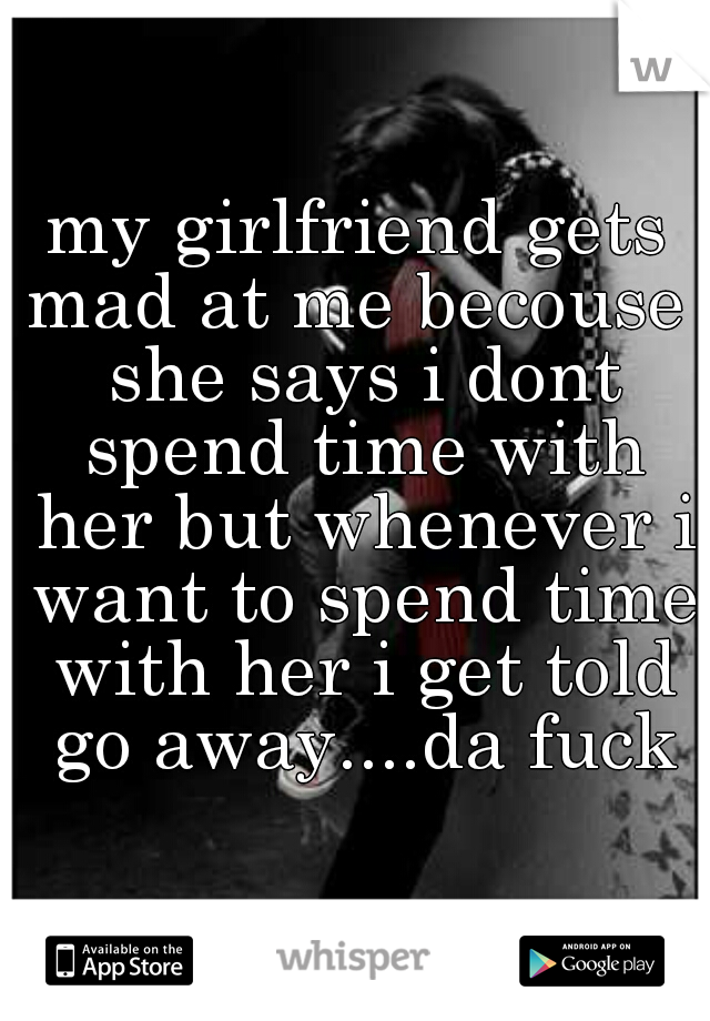 my girlfriend gets mad at me becouse  she says i dont spend time with her but whenever i want to spend time with her i get told go away....da fuck