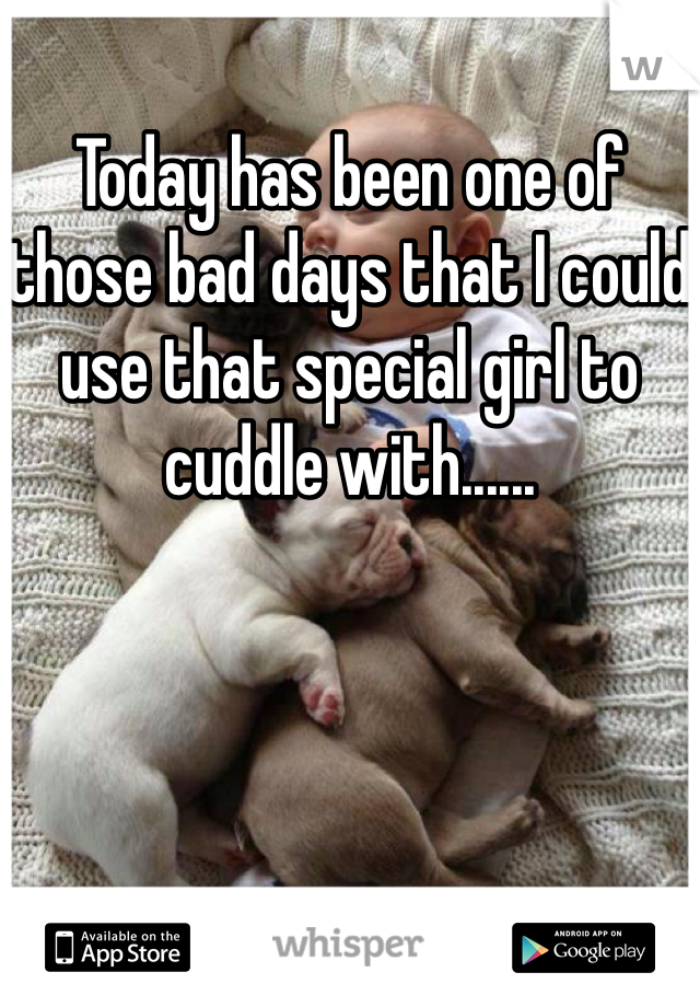 Today has been one of those bad days that I could use that special girl to cuddle with......
