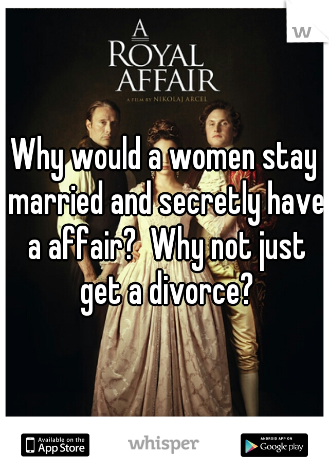 Why would a women stay married and secretly have a affair?  Why not just get a divorce?