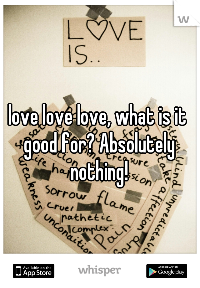 love love love, what is it good for? Absolutely nothing!