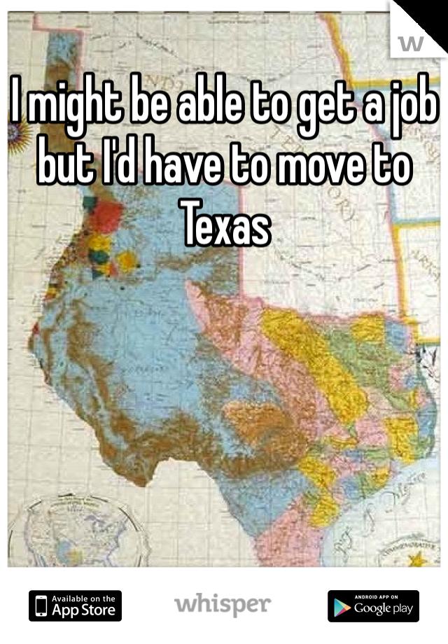 I might be able to get a job but I'd have to move to Texas