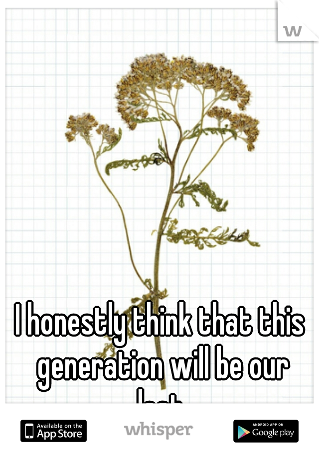 I honestly think that this generation will be our last.