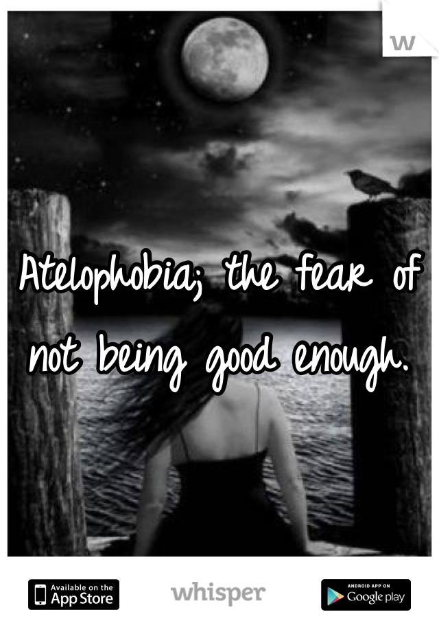 Atelophobia; the fear of not being good enough.