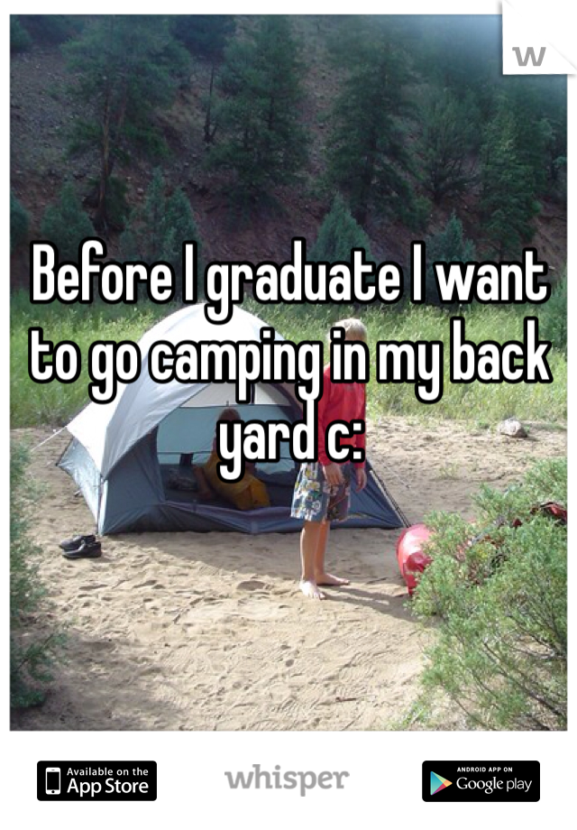 Before I graduate I want to go camping in my back yard c: