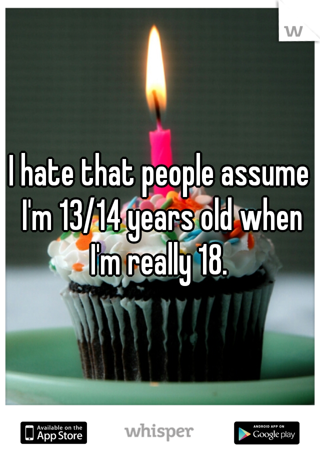 I hate that people assume I'm 13/14 years old when I'm really 18.