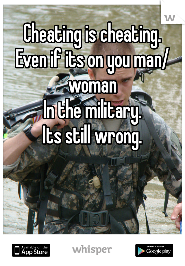Cheating is cheating.  Even if its on you man/woman  In the military. Its still wrong.