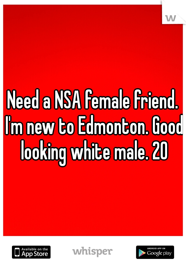 Need a NSA female friend. I'm new to Edmonton. Good looking white male. 20
