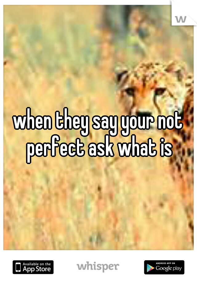 when they say your not perfect ask what is