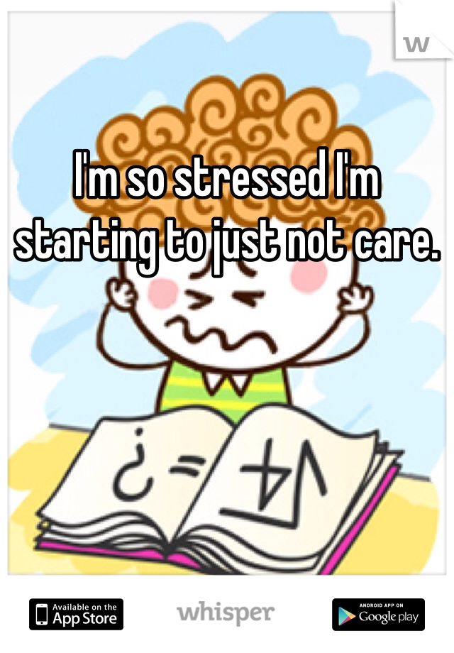 I'm so stressed I'm starting to just not care.