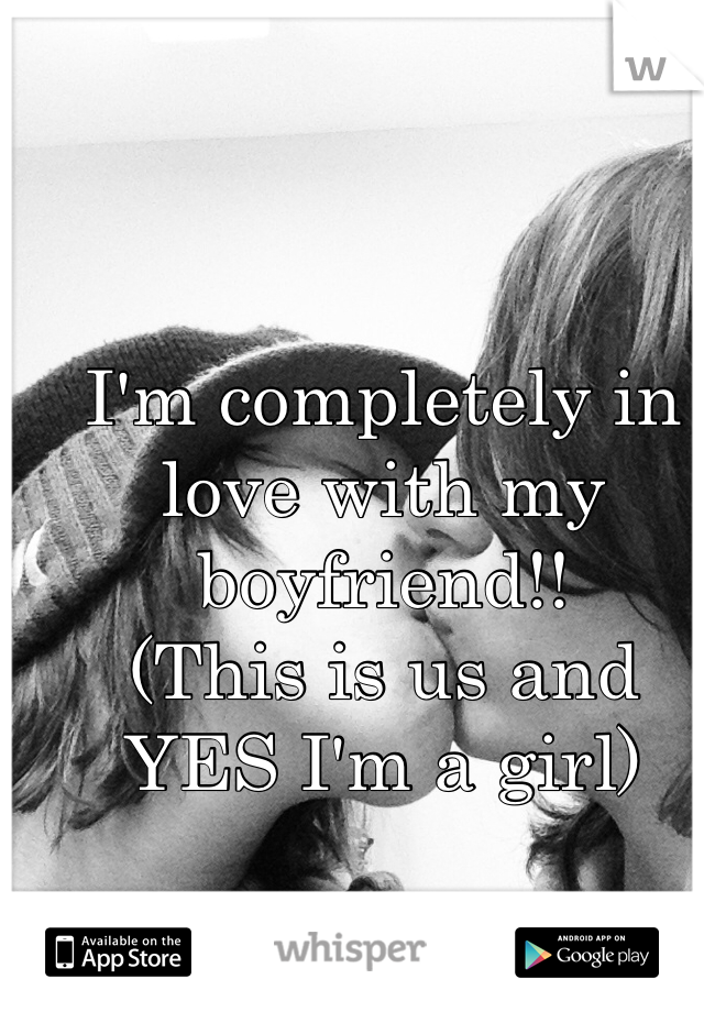 I'm completely in love with my boyfriend!! (This is us and YES I'm a girl)