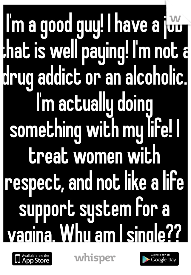 I'm a good guy! I have a job that is well paying! I'm not a drug addict or an alcoholic. I'm actually doing something with my life! I treat women with respect, and not like a life support system for a vagina. Why am I single??